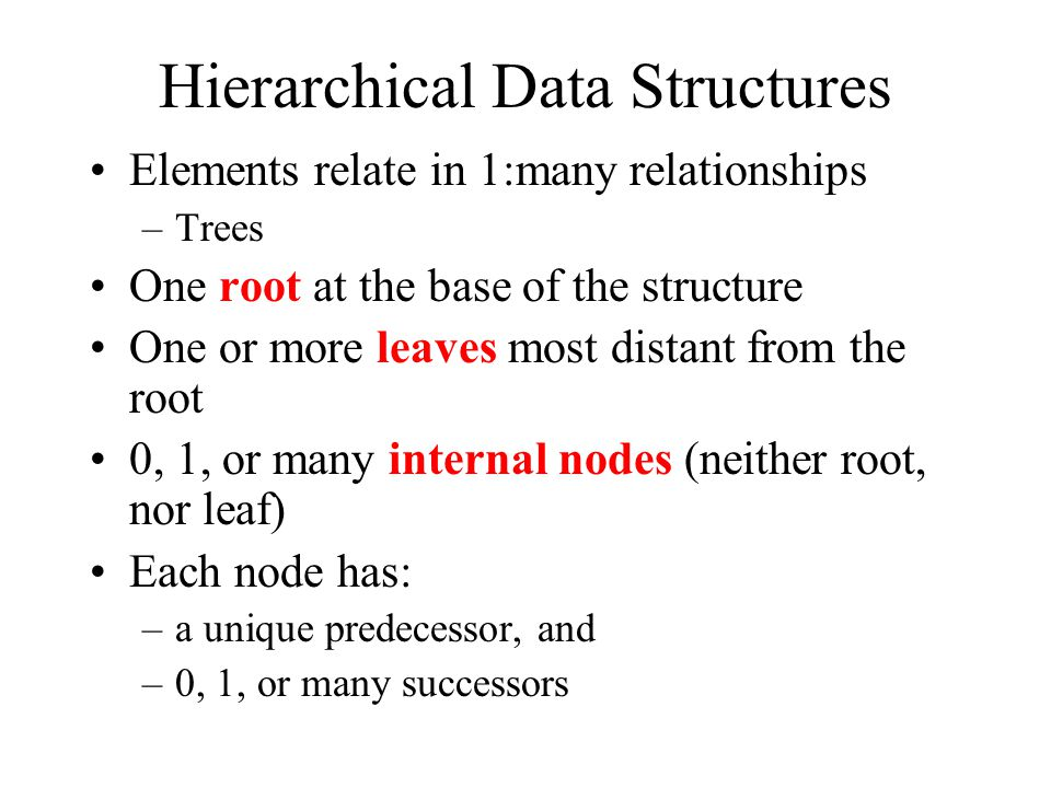 Hierarchical Data Structures Elements relate in 1:many relationships –Trees One root at the base of the structure One or more leaves most distant from the root 0, 1, or many internal nodes (neither root, nor leaf) Each node has: –a unique predecessor, and –0, 1, or many successors