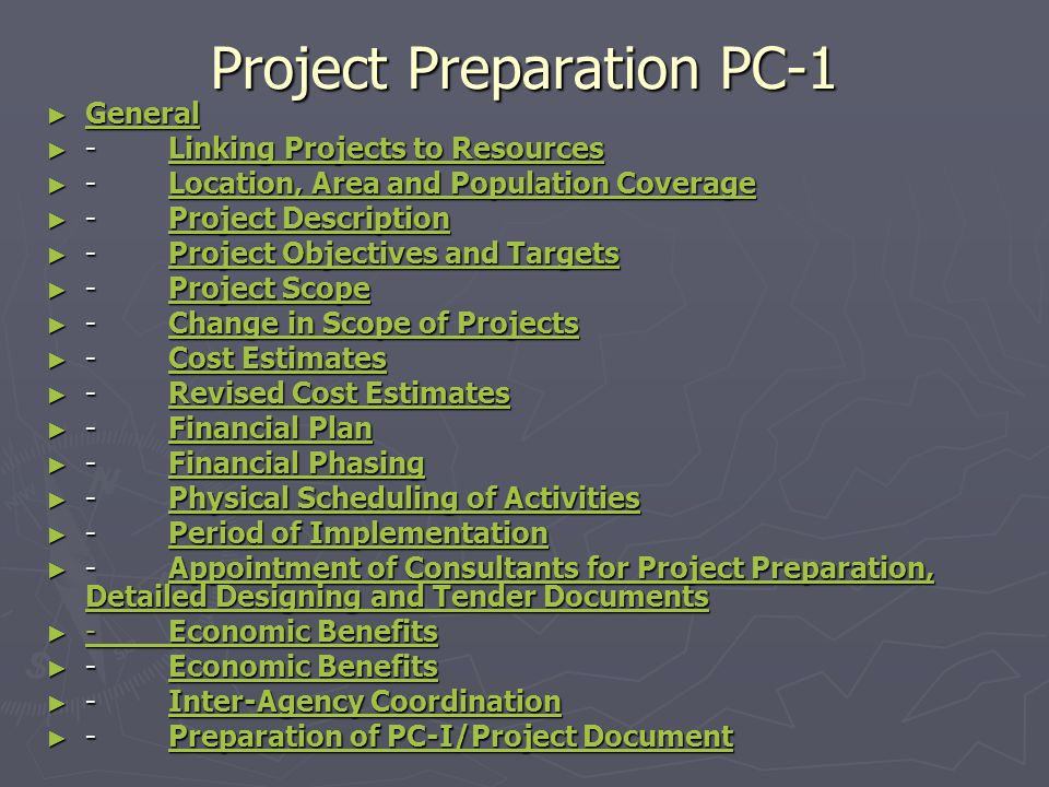 Project Preparation PC-1 ► General General ► - Linking Projects to Resources Linking Projects to ResourcesLinking Projects to Resources ► - Location, Area and Population Coverage Location, Area and Population CoverageLocation, Area and Population Coverage ► - Project Description Project DescriptionProject Description ► - Project Objectives and Targets Project Objectives and TargetsProject Objectives and Targets ► - Project Scope Project ScopeProject Scope ► - Change in Scope of Projects Change in Scope of ProjectsChange in Scope of Projects ► - Cost Estimates Cost EstimatesCost Estimates ► - Revised Cost Estimates Revised Cost EstimatesRevised Cost Estimates ► - Financial Plan Financial PlanFinancial Plan ► - Financial Phasing Financial PhasingFinancial Phasing ► - Physical Scheduling of Activities Physical Scheduling of ActivitiesPhysical Scheduling of Activities ► - Period of Implementation Period of ImplementationPeriod of Implementation ► - Appointment of Consultants for Project Preparation, Detailed Designing and Tender Documents Appointment of Consultants for Project Preparation, Detailed Designing and Tender DocumentsAppointment of Consultants for Project Preparation, Detailed Designing and Tender Documents ► - Economic Benefits - Economic Benefits - Economic Benefits ► - Economic Benefits Economic BenefitsEconomic Benefits ► - Inter-Agency Coordination Inter-Agency CoordinationInter-Agency Coordination ► - Preparation of PC-I/Project Document Preparation of PC-I/Project DocumentPreparation of PC-I/Project Document