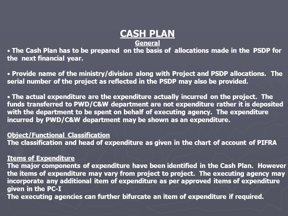 CASH PLAN General The Cash Plan has to be prepared on the basis of allocations made in the PSDP for the next financial year.