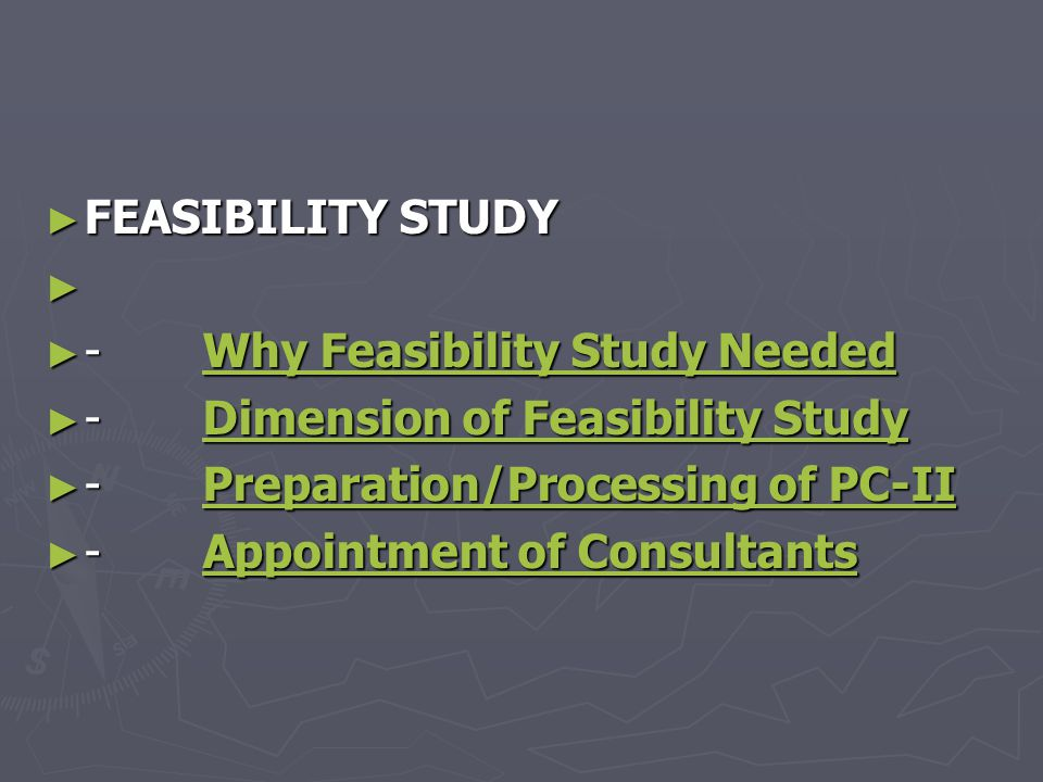 ► FEASIBILITY STUDY ► ► - Why Feasibility Study Needed Why Feasibility Study NeededWhy Feasibility Study Needed ► - Dimension of Feasibility Study Dimension of Feasibility StudyDimension of Feasibility Study ► - Preparation/Processing of PC-II Preparation/Processing of PC-IIPreparation/Processing of PC-II ► - Appointment of Consultants Appointment of ConsultantsAppointment of Consultants