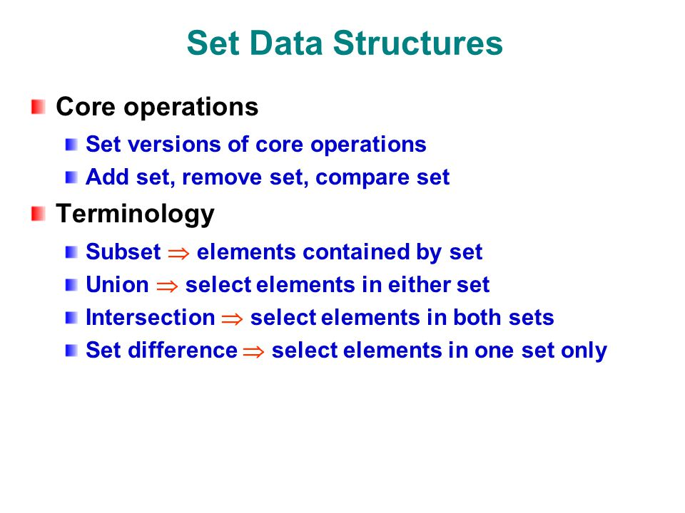 Set Data Structures Core operations Set versions of core operations Add set, remove set, compare set Terminology Subset  elements contained by set Union  select elements in either set Intersection  select elements in both sets Set difference  select elements in one set only