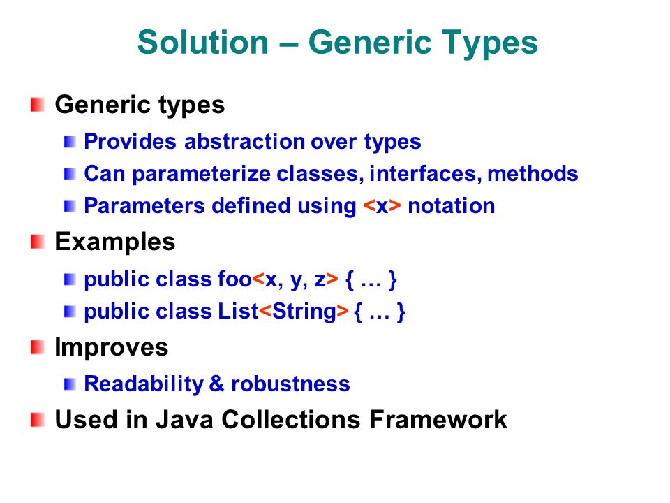 Solution – Generic Types Generic types Provides abstraction over types Can parameterize classes, interfaces, methods Parameters defined using notation Examples public class foo { … } public class List { … } Improves Readability & robustness Used in Java Collections Framework