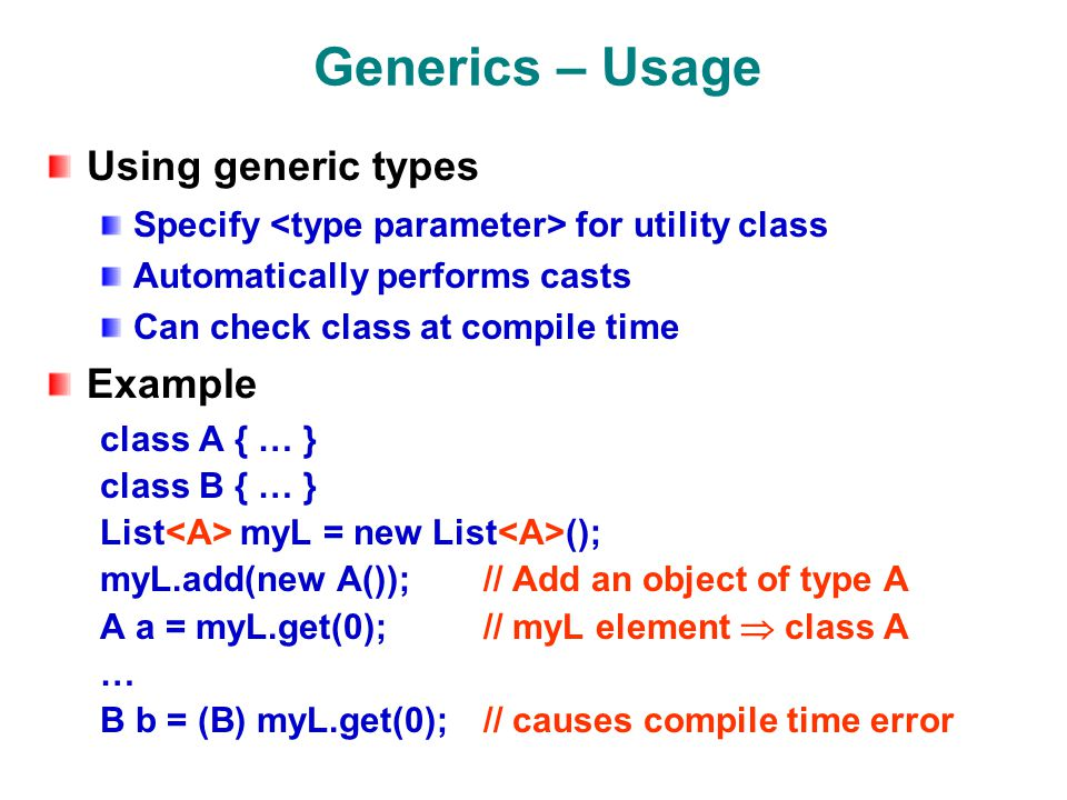 Generics – Usage Using generic types Specify for utility class Automatically performs casts Can check class at compile time Example class A { … } class B { … } List myL = new List (); myL.add(new A()); // Add an object of type A A a = myL.get(0); // myL element  class A … B b = (B) myL.get(0); // causes compile time error