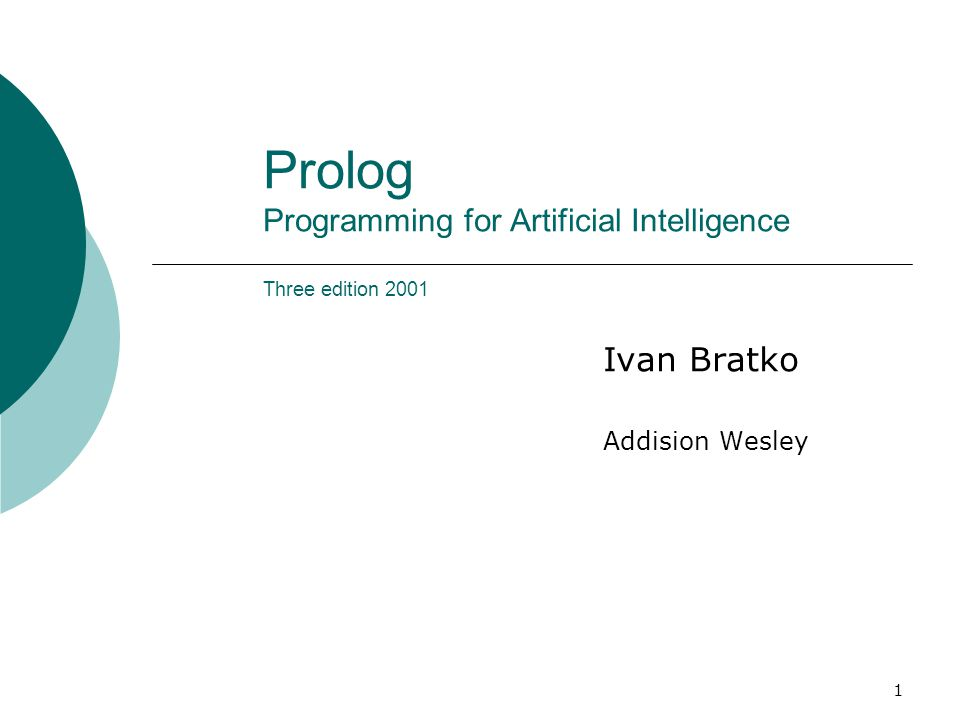 1 Prolog Programming for Artificial Intelligence Three edition 2001 Ivan Bratko Addision Wesley