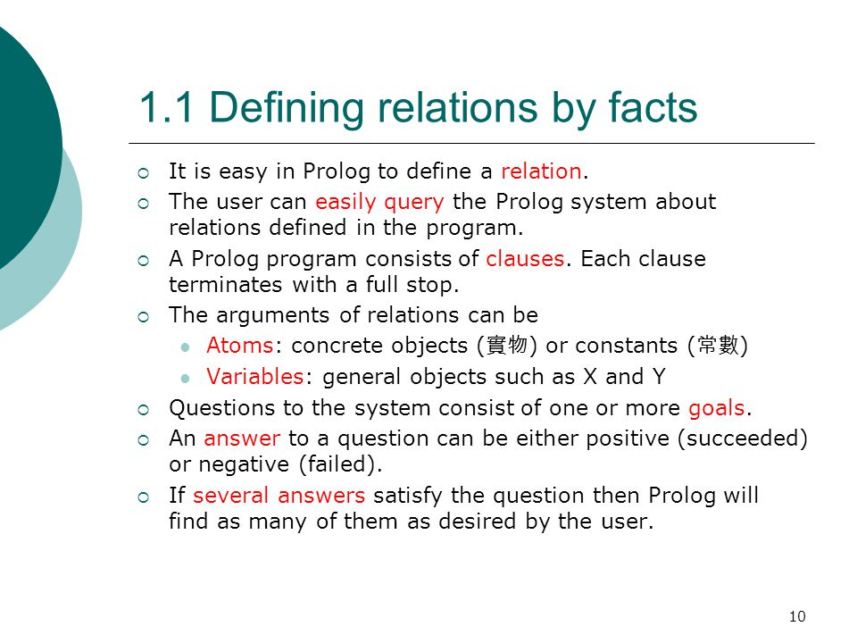 10 1.1 Defining relations by facts  It is easy in Prolog to define a relation.  The user can easily query the Prolog system about relations defined