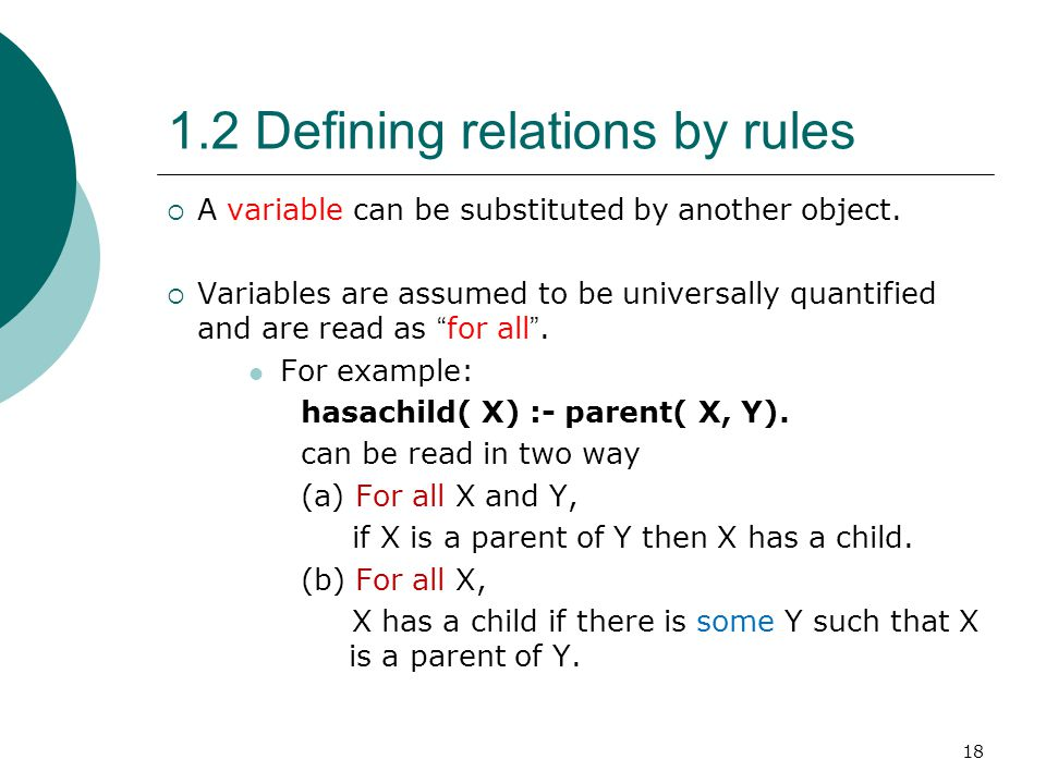 18 1.2 Defining relations by rules  A variable can be substituted by another object.  Variables are assumed to be universally quantified and are rea