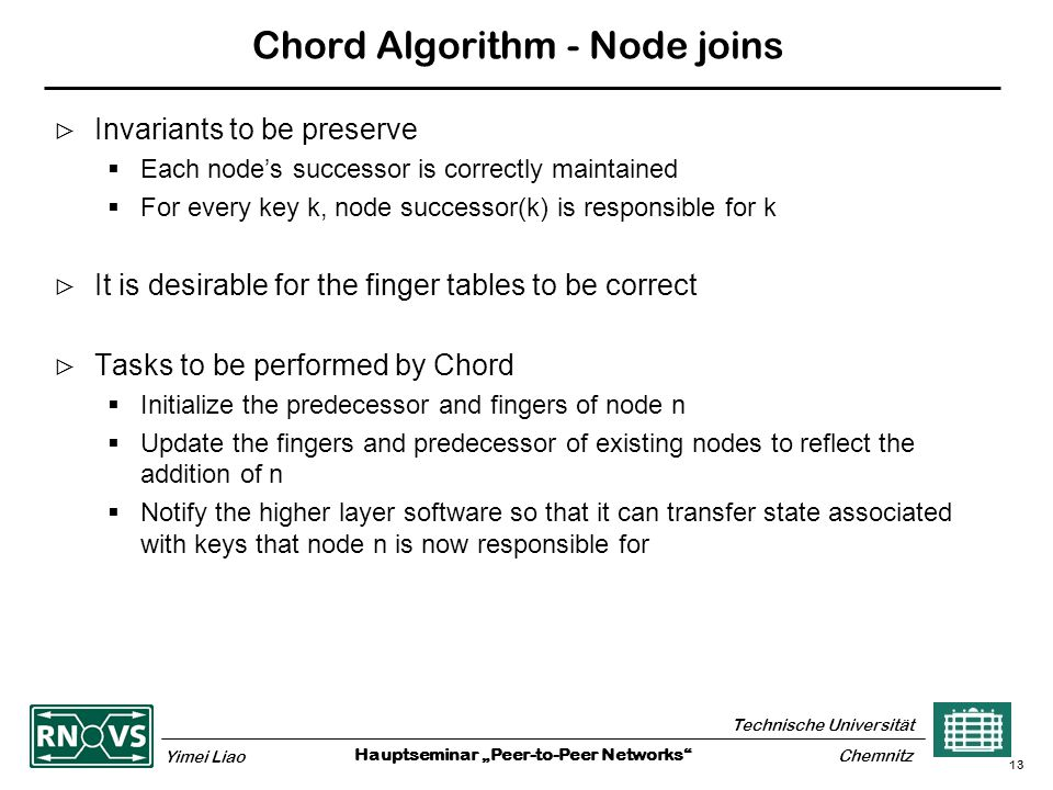 """Hauptseminar """"Peer-to-Peer Networks Technische Universität Yimei Liao Chemnitz 13 Chord Algorithm - Node joins  Invariants to be preserve  Each node's successor is correctly maintained  For every key k, node successor(k) is responsible for k  It is desirable for the finger tables to be correct  Tasks to be performed by Chord  Initialize the predecessor and fingers of node n  Update the fingers and predecessor of existing nodes to reflect the addition of n  Notify the higher layer software so that it can transfer state associated with keys that node n is now responsible for"""