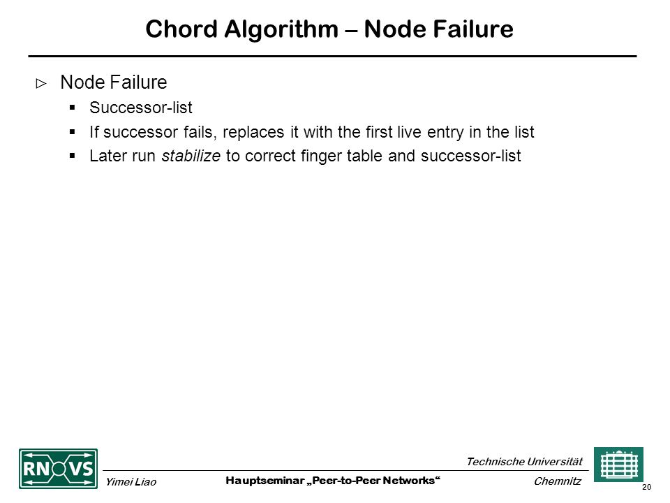"Hauptseminar ""Peer-to-Peer Networks Technische Universität Yimei Liao Chemnitz 20 Chord Algorithm – Node Failure  Node Failure  Successor-list  If successor fails, replaces it with the first live entry in the list  Later run stabilize to correct finger table and successor-list"