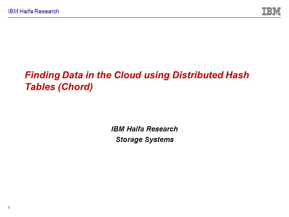IBM Haifa Research 1 Finding Data in the Cloud using Distributed Hash Tables (Chord) IBM Haifa Research Storage Systems