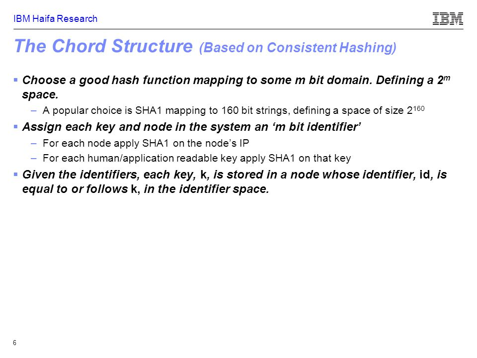 IBM Haifa Research 6 The Chord Structure (Based on Consistent Hashing)  Choose a good hash function mapping to some m bit domain.