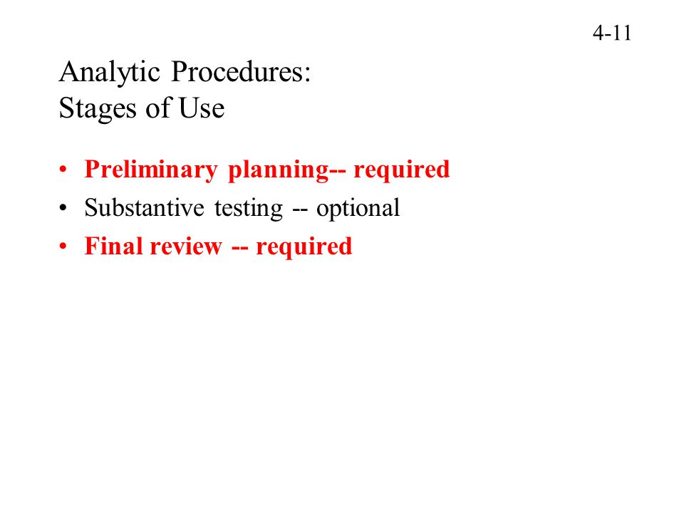 Analytic Procedures: Stages of Use Preliminary planning-- required Substantive testing -- optional Final review -- required 4-11