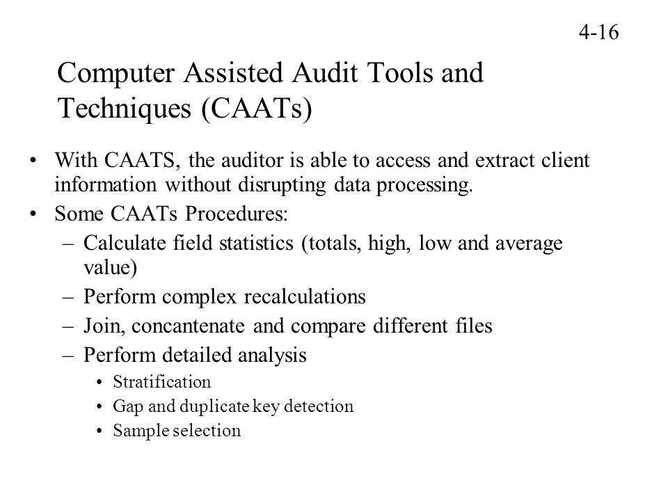 Computer Assisted Audit Tools and Techniques (CAATs) With CAATS, the auditor is able to access and extract client information without disrupting data