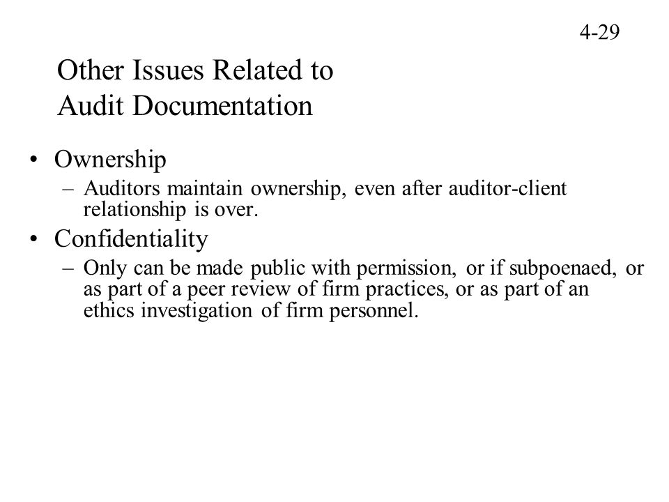Other Issues Related to Audit Documentation Ownership –Auditors maintain ownership, even after auditor-client relationship is over. Confidentiality –O