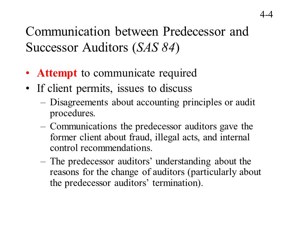 Communication between Predecessor and Successor Auditors (SAS 84) Attempt to communicate required If client permits, issues to discuss –Disagreements