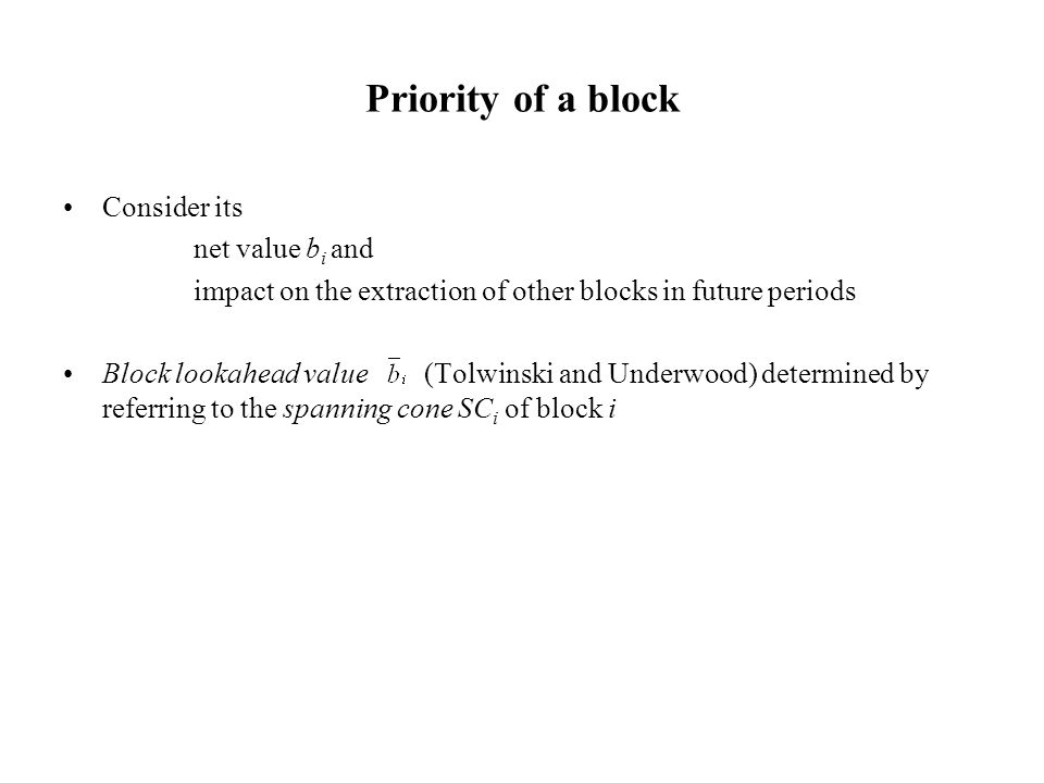 Priority of a block Consider its net value b i and impact on the extraction of other blocks in future periods Block lookahead value (Tolwinski and Und