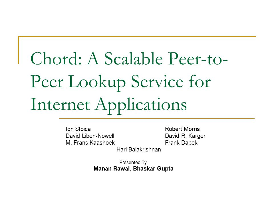 Chord: A Scalable Peer-to- Peer Lookup Service for Internet Applications Ion StoicaRobert Morris David Liben-NowellDavid R.
