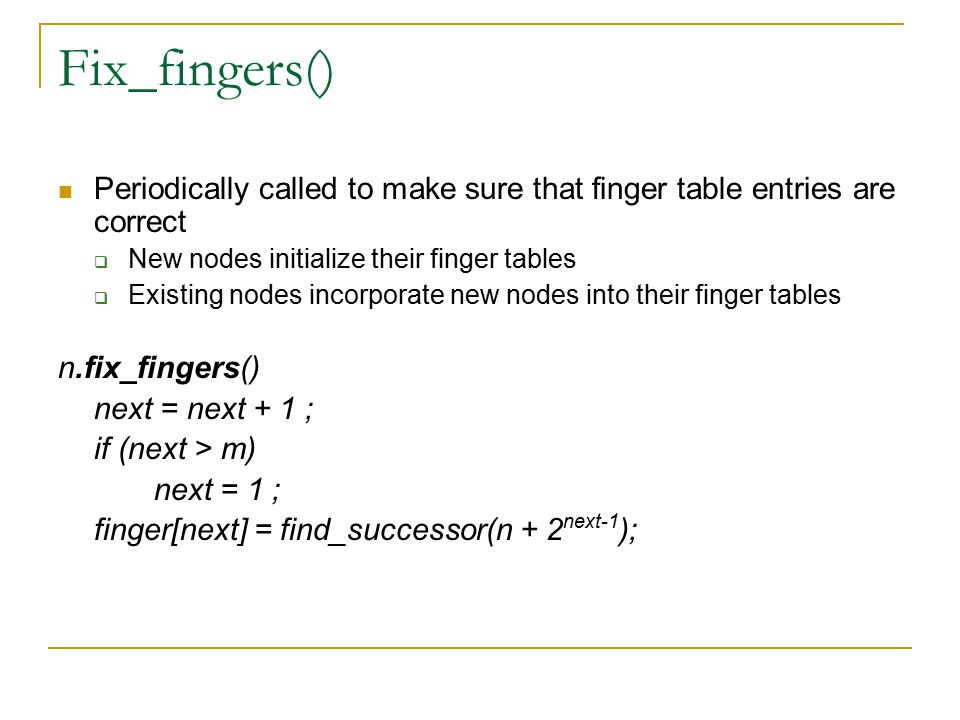 Fix_fingers() Periodically called to make sure that finger table entries are correct  New nodes initialize their finger tables  Existing nodes incorporate new nodes into their finger tables n.fix_fingers() next = next + 1 ; if (next > m) next = 1 ; finger[next] = find_successor(n + 2 next-1 );