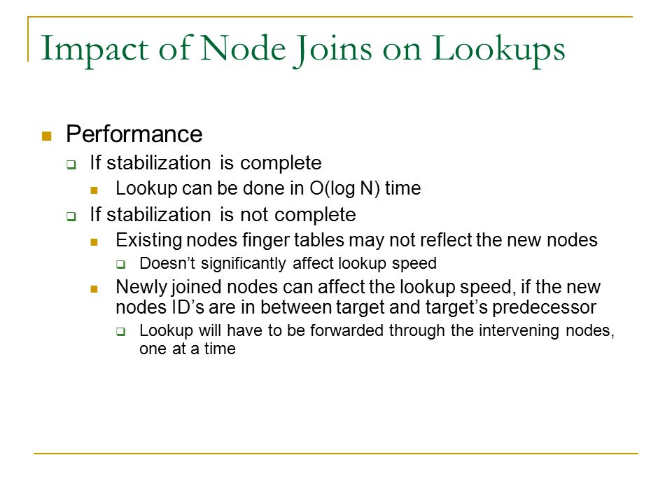 Impact of Node Joins on Lookups Performance  If stabilization is complete Lookup can be done in O(log N) time  If stabilization is not complete Existing nodes finger tables may not reflect the new nodes  Doesn't significantly affect lookup speed Newly joined nodes can affect the lookup speed, if the new nodes ID's are in between target and target's predecessor  Lookup will have to be forwarded through the intervening nodes, one at a time