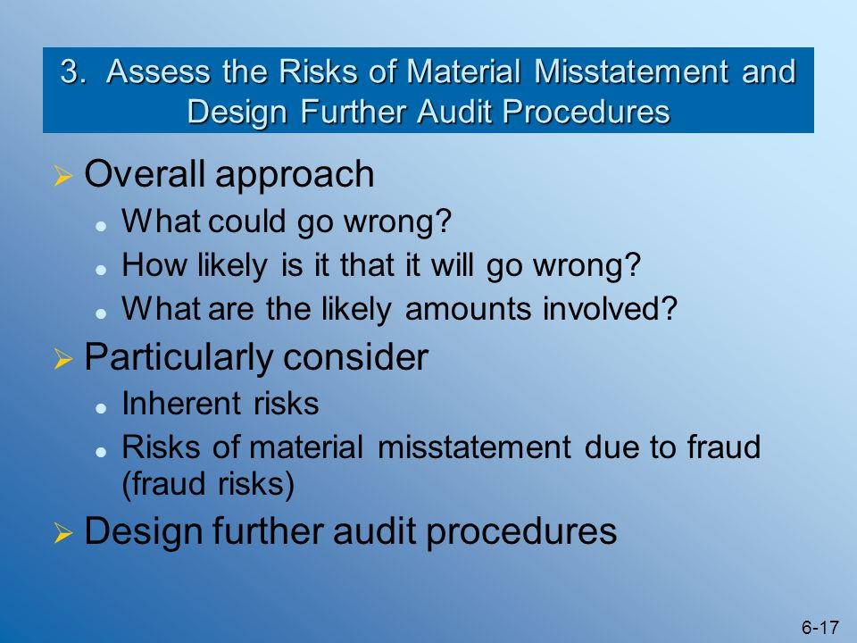 6-17 3. Assess the Risks of Material Misstatement and Design Further Audit Procedures  Overall approach What could go wrong? How likely is it that it