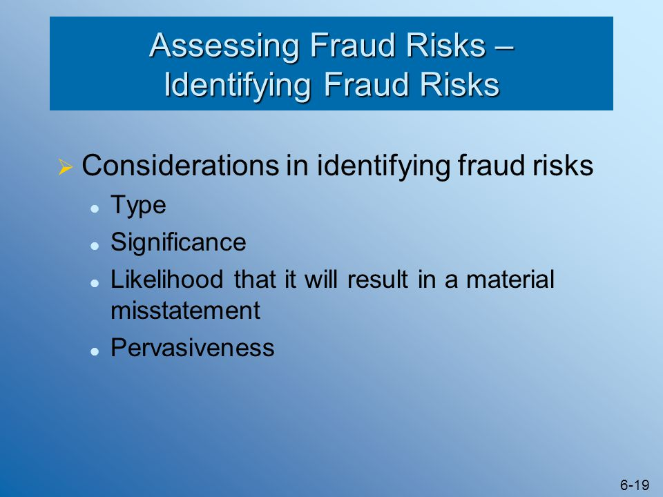 6-19 Assessing Fraud Risks – Identifying Fraud Risks  Considerations in identifying fraud risks Type Significance Likelihood that it will result in a