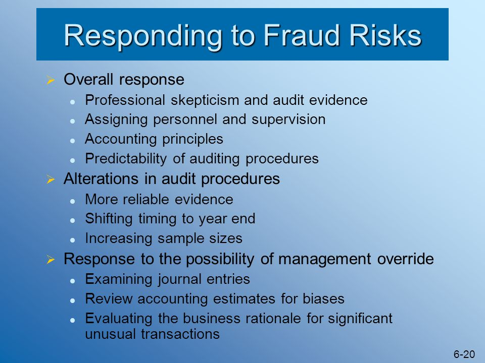 6-20 Responding to Fraud Risks  Overall response Professional skepticism and audit evidence Assigning personnel and supervision Accounting principles