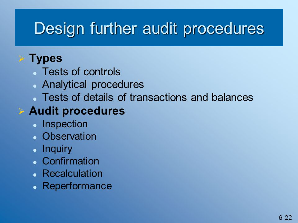 6-22 Design further audit procedures  Types Tests of controls Analytical procedures Tests of details of transactions and balances  Audit procedures