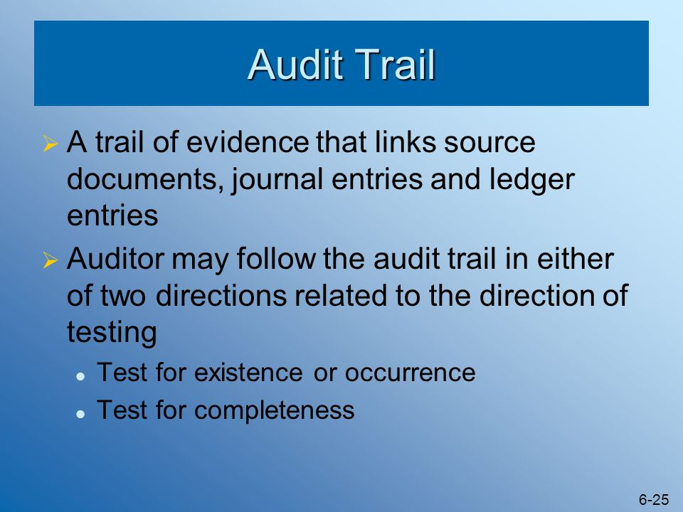 6-25 Audit Trail  A trail of evidence that links source documents, journal entries and ledger entries  Auditor may follow the audit trail in either