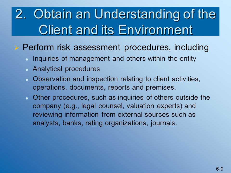 6-9 2. Obtain an Understanding of the Client and its Environment  Perform risk assessment procedures, including Inquiries of management and others wi