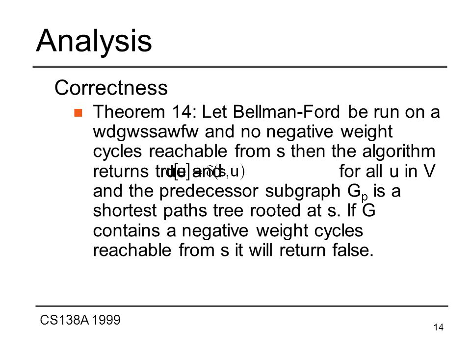 CS138A 1999 14 Analysis Correctness Theorem 14: Let Bellman-Ford be run on a wdgwssawfw and no negative weight cycles reachable from s then the algorithm returns true and for all u in V and the predecessor subgraph G p is a shortest paths tree rooted at s.