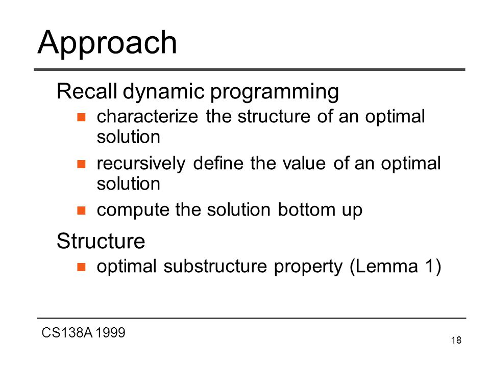 CS138A 1999 18 Approach Recall dynamic programming characterize the structure of an optimal solution recursively define the value of an optimal solution compute the solution bottom up Structure optimal substructure property (Lemma 1)