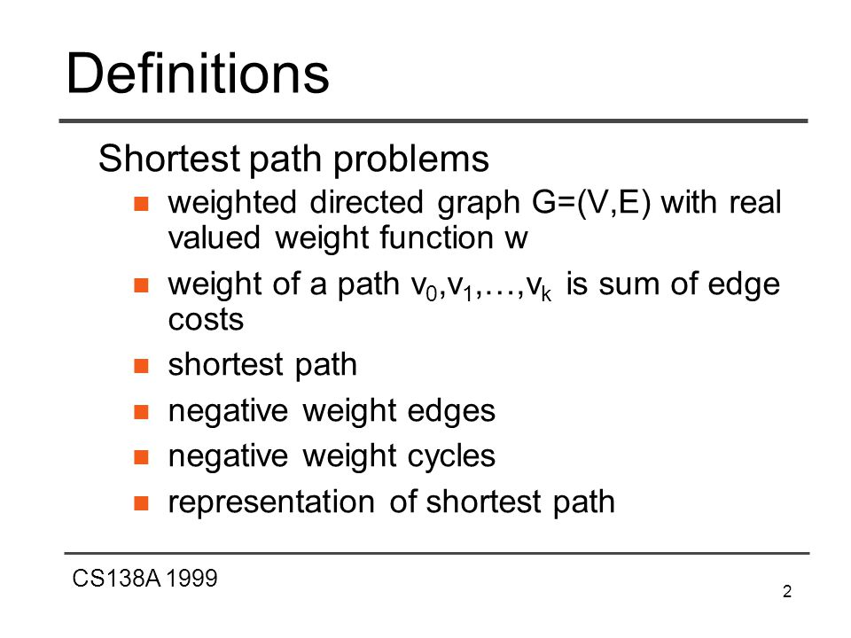 CS138A 1999 2 Definitions Shortest path problems weighted directed graph G=(V,E) with real valued weight function w weight of a path v 0,v 1,…,v k is sum of edge costs shortest path negative weight edges negative weight cycles representation of shortest path