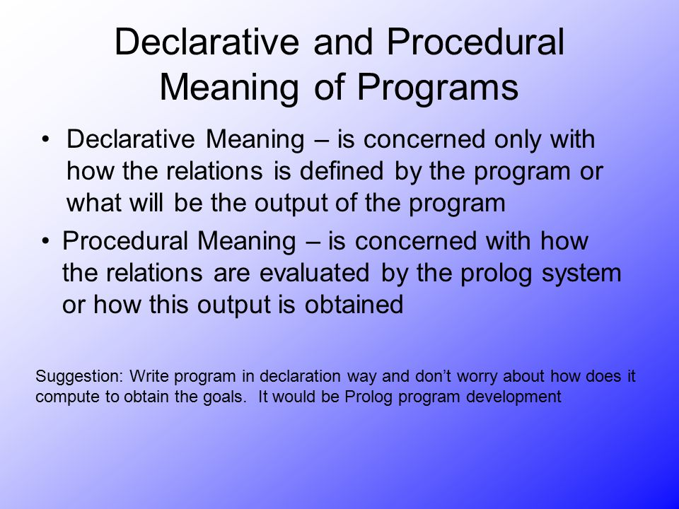 Declarative and Procedural Meaning of Programs Declarative Meaning – is concerned only with how the relations is defined by the program or what will b