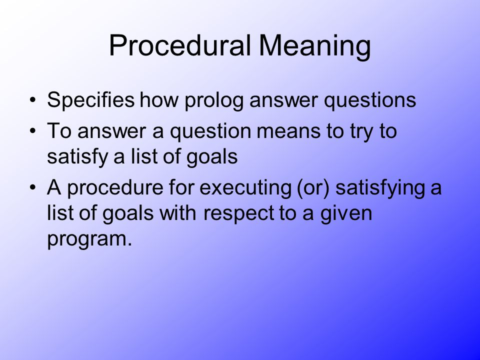 Procedural Meaning Specifies how prolog answer questions To answer a question means to try to satisfy a list of goals A procedure for executing (or) s