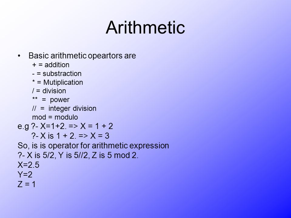 Arithmetic Basic arithmetic opeartors are + = addition - = substraction * = Mutiplication / = division ** = power // = integer division mod = modulo e