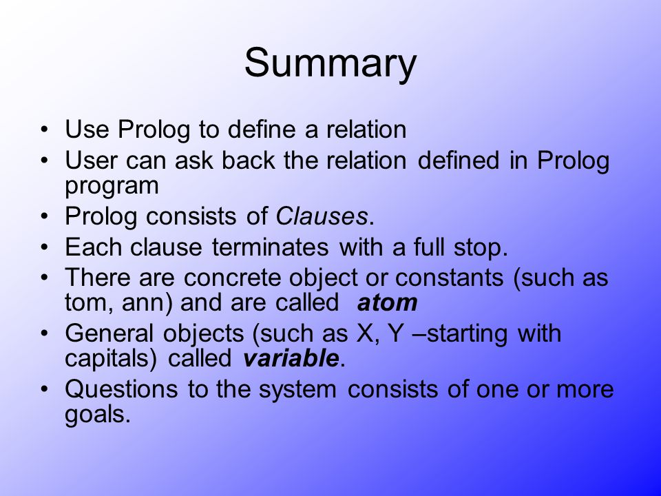 Summary Use Prolog to define a relation User can ask back the relation defined in Prolog program Prolog consists of Clauses. Each clause terminates wi