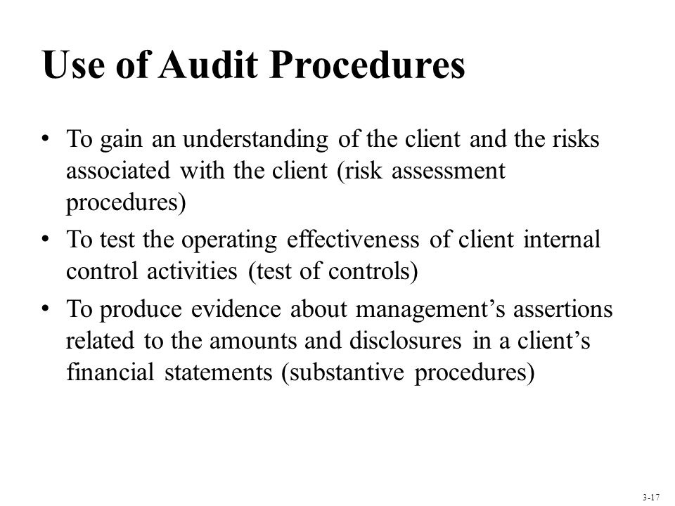 Use of Audit Procedures To gain an understanding of the client and the risks associated with the client (risk assessment procedures) To test the opera