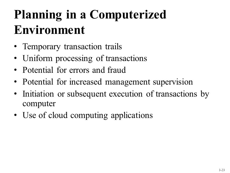 Planning in a Computerized Environment Temporary transaction trails Uniform processing of transactions Potential for errors and fraud Potential for in
