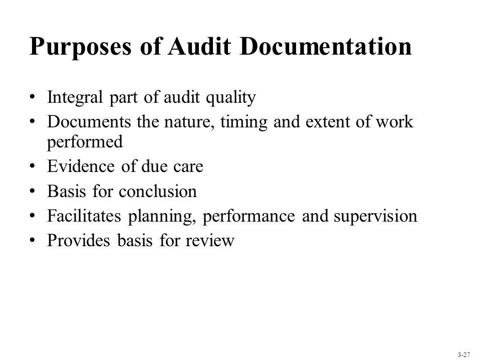 Purposes of Audit Documentation Integral part of audit quality Documents the nature, timing and extent of work performed Evidence of due care Basis fo