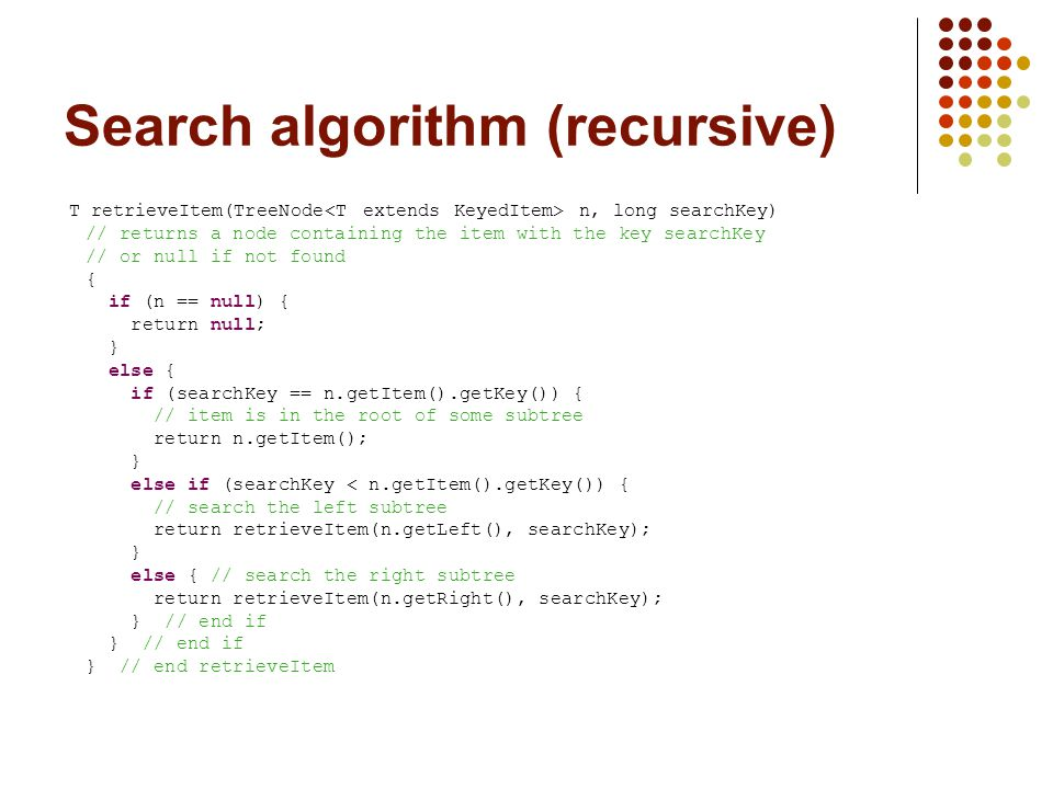 Search algorithm (recursive) T retrieveItem(TreeNode n, long searchKey) // returns a node containing the item with the key searchKey // or null if not