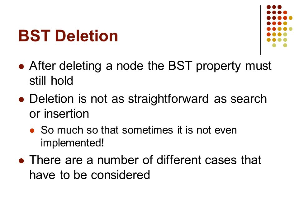 BST Deletion After deleting a node the BST property must still hold Deletion is not as straightforward as search or insertion So much so that sometime