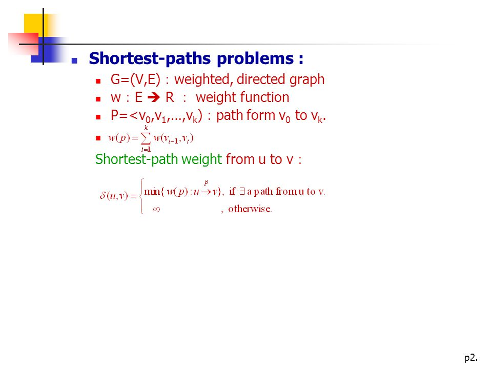 p2. Shortest-paths problems : G=(V,E) : weighted, directed graph w : E  R : weight function P=<v 0,v 1,…,v k ) : path form v 0 to v k. Shortest-path