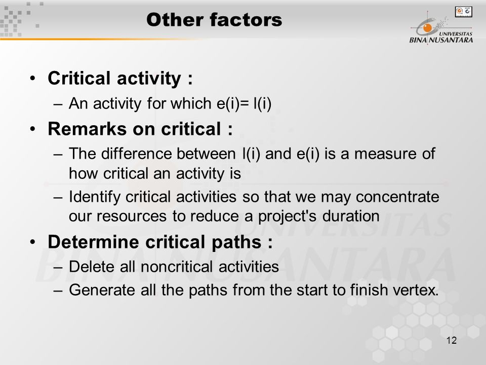 12 Other factors Critical activity : –An activity for which e(i)= l(i) Remarks on critical : –The difference between l(i) and e(i) is a measure of how critical an activity is –Identify critical activities so that we may concentrate our resources to reduce a project s duration Determine critical paths : –Delete all noncritical activities –Generate all the paths from the start to finish vertex.