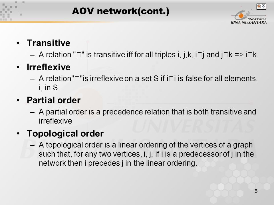 5 AOV network(cont.) Transitive –A relation ‧ is transitive iff for all triples i, j,k, i ‧ j and j ‧ k => i ‧ k Irreflexive –A relation ‧ is irreflexive on a set S if i ‧ i is false for all elements, i, in S.