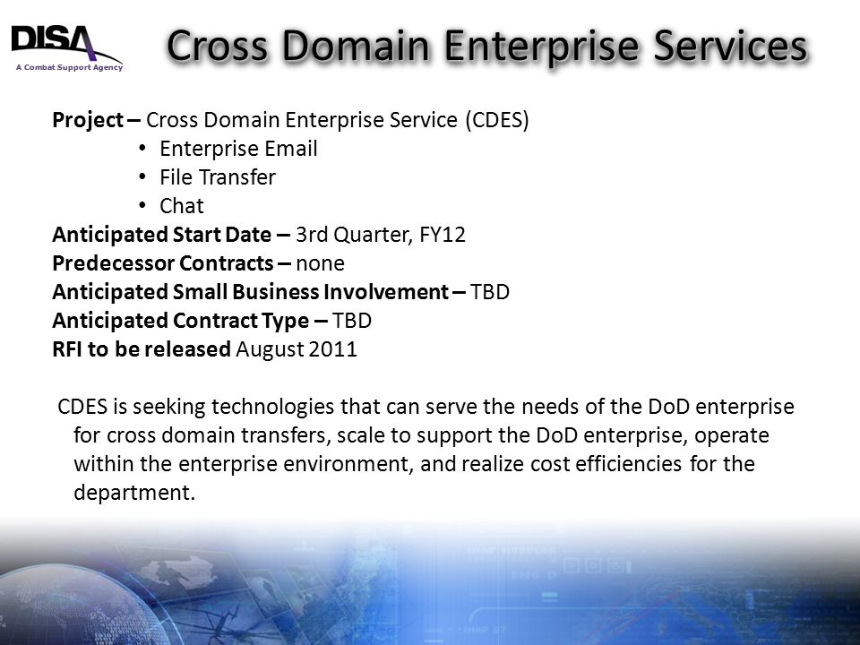 A Combat Support Agency 10 Cross Domain Enterprise Services Project – Cross Domain Enterprise Service (CDES) Enterprise Email File Transfer Chat Antic