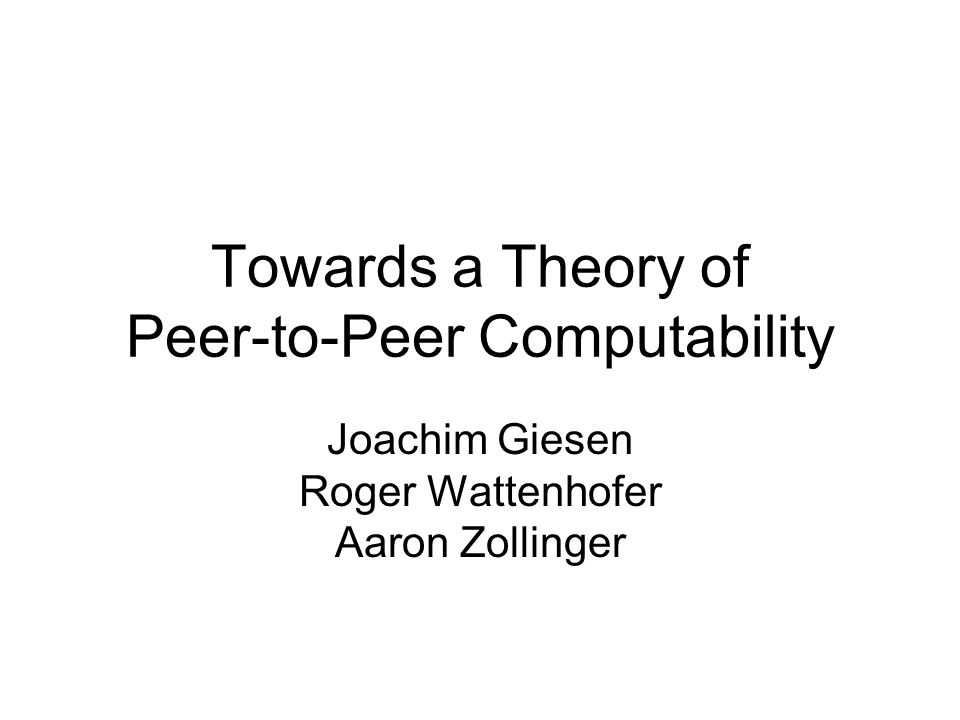 Towards a Theory of Peer-to-Peer Computability Joachim Giesen Roger Wattenhofer Aaron Zollinger