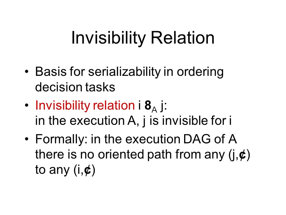 Invisibility Relation Basis for serializability in ordering decision tasks Invisibility relation i 8 A j: in the execution A, j is invisible for i Formally: in the execution DAG of A there is no oriented path from any (j,¢) to any (i,¢)