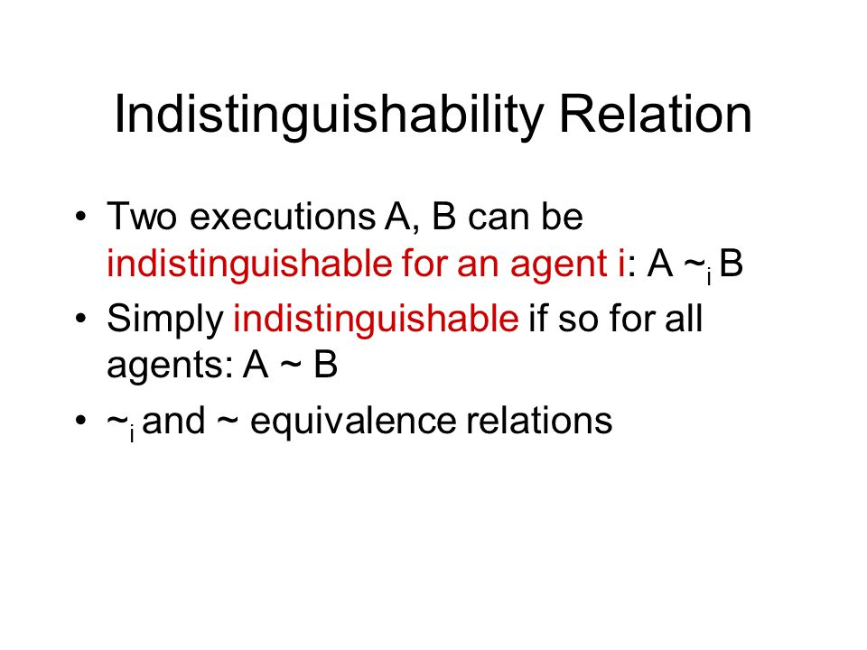 Indistinguishability Relation Two executions A, B can be indistinguishable for an agent i: A ~ i B Simply indistinguishable if so for all agents: A ~ B ~ i and ~ equivalence relations