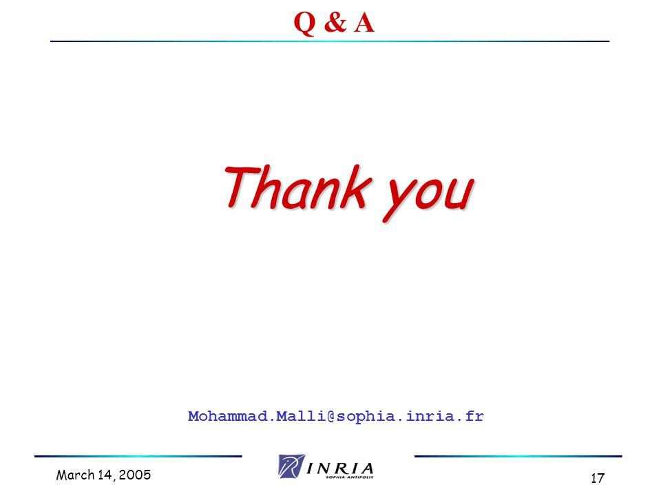 March 14, 2005 17 Thank you Q & A Mohammad.Malli@sophia.inria.fr