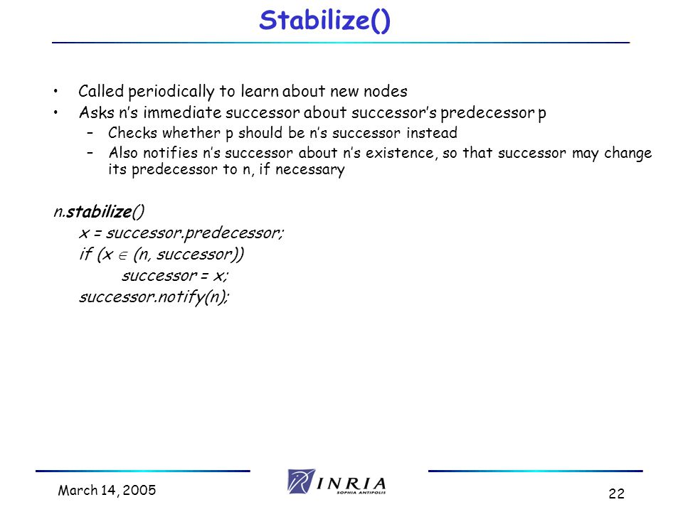 March 14, 2005 22 Stabilize() Called periodically to learn about new nodes Asks n's immediate successor about successor's predecessor p –Checks whether p should be n's successor instead –Also notifies n's successor about n's existence, so that successor may change its predecessor to n, if necessary n.stabilize() x = successor.predecessor; if (x  (n, successor)) successor = x; successor.notify(n);