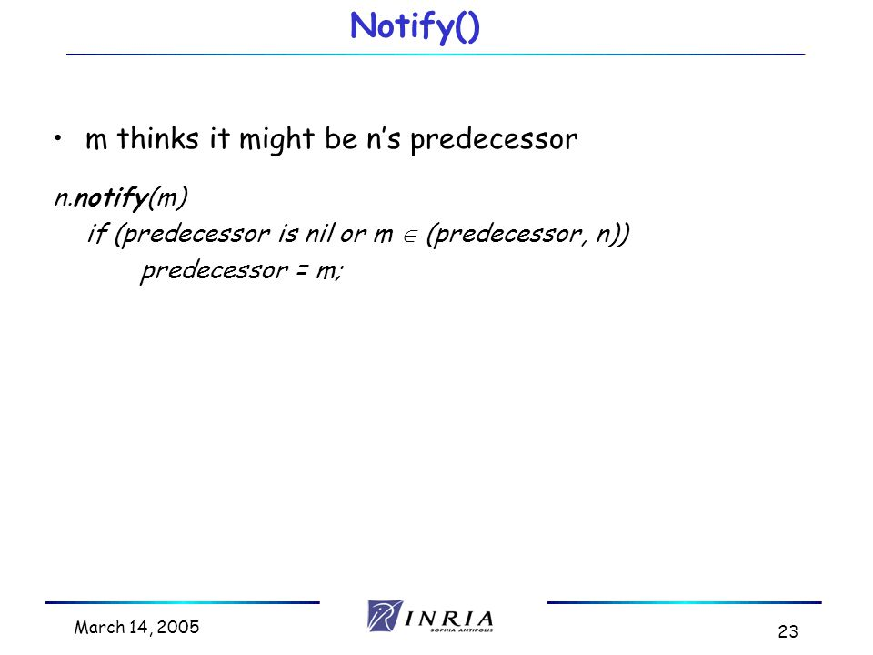 March 14, 2005 23 Notify() m thinks it might be n's predecessor n.notify(m) if (predecessor is nil or m  (predecessor, n)) predecessor = m;
